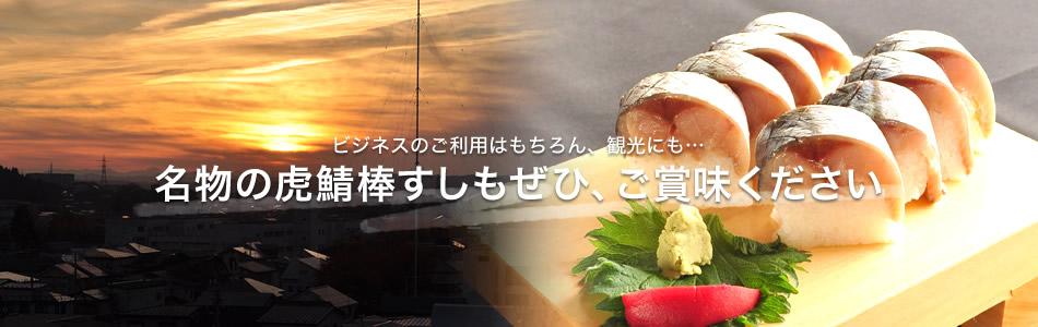 ビジネスのご利用はもちろん、観光にも… 名物の虎鯖棒すしもぜひ、ご賞味ください
